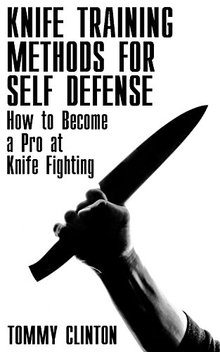 Knife Training Methods for Self Defense: How to Become a Pro at Knife Fighting: (Self-Defense, Self Protection)
