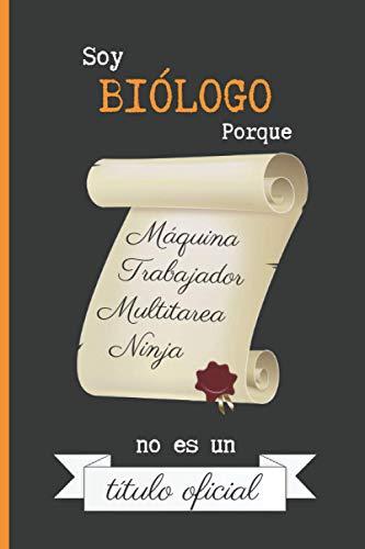 SOY BIÓLOGO PORQUE MÁQUINA TRABAJADOR MULTITAREA NINJA NO ES UN TÍTULO OFICIAL: CUADERNO DE NOTAS. LIBRETA DE APUNTES, DIARIO PERSONAL O AGENDA PARA BIÓLOGOS. REGALO DE CUMPLEAÑOS.