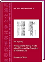 Writing World History in Late Ming China and the Perception of Maritime Asia (East Asian Economic and Socio-cultural Studies - East Asian Maritime History)