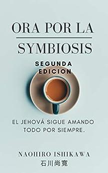 [Naohiro Ishikawa, 尚寛 石川]のOra por la symbiosis Segunda edicion: El Jehová sigue amando todo por siempre. (Spanish Edition)