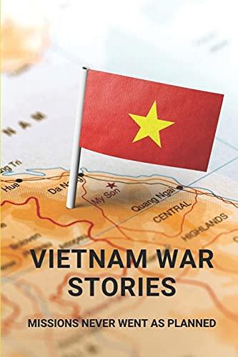 Vietnam War Stories: Missions Never Went As Planned: Vietnam War Stories From Vietnamese