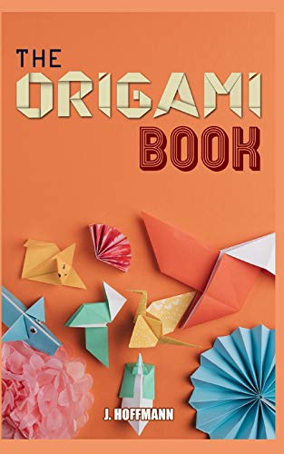 The Origami Book: Simple Origami for Beginners, Over 30 Fun and easy Projects from Simple to Advanced, Step by Step Instructions with pictures