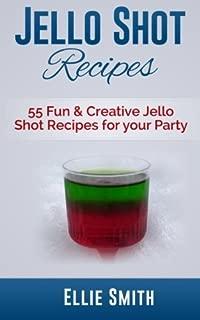 Jello Shot Recipes: 55 Fun & Creative Jello Shot Recipes for your Party