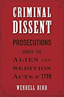 Criminal Dissent: Prosecutions under the Alien and Sedition Acts of 1798