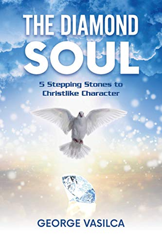 The Diamond Soul: 5 Stepping Stones to Christlike Character (The Diamond Soul Trilogy Book 1) by [George Vasilca]