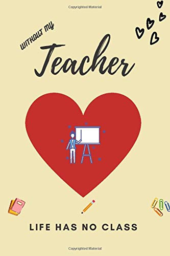 Without Teachers Life Has No Class: Teacher Appreciation Journal. 6x9 inch. 100 pages. Dotted. No Content.