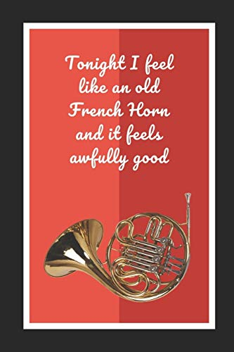 Tonight I Feel Like An Old French Horn And It Feels Awfully Good: Themed Novelty Lined Notebook / Journal To Write In Perfect Gift Item (6 x 9 inches)