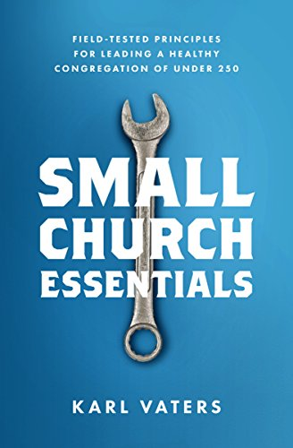 Small Church Essentials: Field-Tested Principles for Leading a Healthy Congregation of under 250