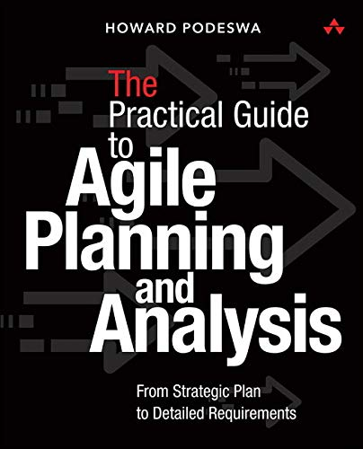 The Agile Guide to Business Analysis and Planning: From Strategic Plan to Detailed Requirements
