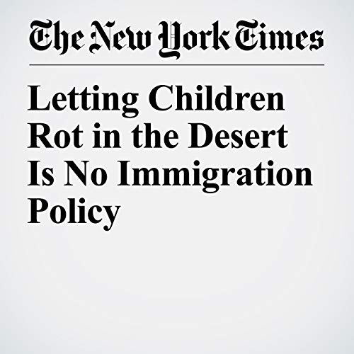 Letting Children Rot in the Desert Is No Immigration Policy copertina