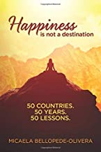 Happiness Is Not A Destination: 50 Countries. 50 Years. 50 Lessons.