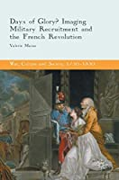 Days of Glory?: Imaging Military Recruitment and the French Revolution (War, Culture and Society, 1750 –1850)