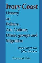 Ivory Coast History on Politics, Art, Culture, Ethnic groups and Migration: Inside Ivory Coast (Côte d'Ivoire).
