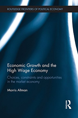Economic Growth and the High Wage Economy: Choices, Constraints and Opportunities in the Market Economy (Routledge Frontiers of Political Economy Book 158)