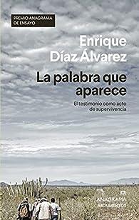 La palabra que aparece: El testimonio como acto de supervivencia par Enrique Díaz Álvarez