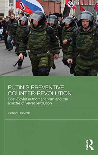 Putin's Preventive Counter-Revolution: Post-Soviet Authoritarianism and the Spectre of Velvet Revolution (BASEES/Routledge Series on Russian and East European Studies, Band 82)