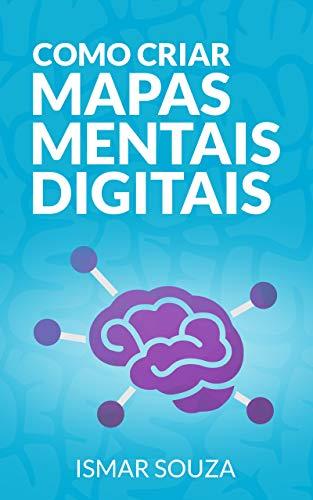 Como Criar Mapas Mentais Digitais: Aprenda Melhor, Memorize Conteúdos Facilmente, Resolva Problemas e Desenvolva sua Criatividade Utilizando Mapas Mentais