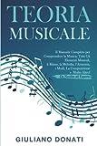 Teoria Musicale: Il Manuale Completo per Comprendere la Musica; Tutti gli Elementi Musicali, il Ritmo, la Melodia, l'Armonia, i Modi, la Composizione e Molto Altro! - Da Neofita ad Esperto