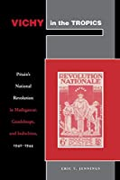 Vichy in the Tropics: Pétain's National Revolution in Madagascar, Guadeloupe, and Indochina, 1940-44