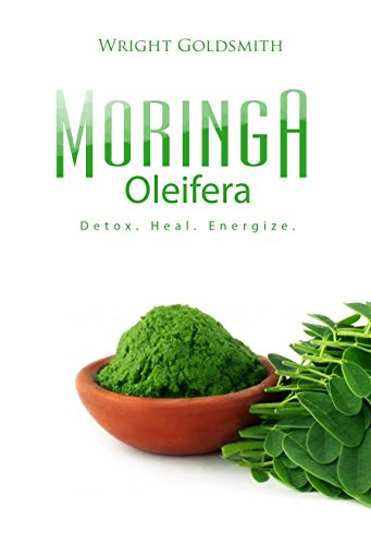 Moringa Oleifera: Detox. Heal. Energize.: A guide to discovering Moringa leaf's superfood power enhances mood, metabolism, energy, digestion, health, blood sugar & detoxes the liver, kidneys & more!