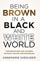 Being Brown in a Black and White World. Conversations for Leaders about Race, Racism and Belonging