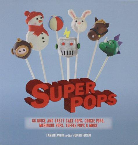 Super Pops: Cake Pops, Cookie Pops, Meringue Pops, Toffee Pops, and More