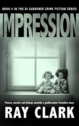 IMPRESSION: Poison, murder and kidnap unsettle a godforsaken Yorkshire town (The DI Gardener crime fiction series Book 4)