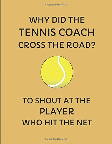Why Did The Tennis Coach Cross The Road? To Shout At The Player Who Hit The Net: Custom-Designed Notebook