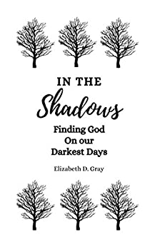 In the Shadows: Finding God on our Darkest Days by [Elizabeth D. Gray]
