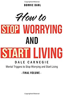 How To Stop Worrying and Start Living: Mental Triggers to Stop Worrying and Start Living (Final Volume)