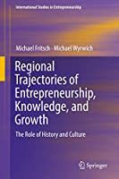 Regional Trajectories of Entrepreneurship, Knowledge, and Growth: The Role of History and Culture (International Studies in Entrepreneurship (40))
