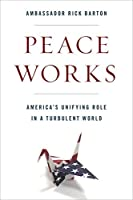 Peace Works: America's Unifying Role in a Turbulent World