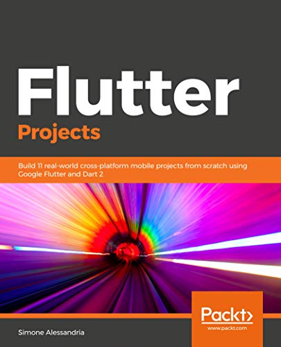 Flutter Projects: Build 11 real-world cross-platform mobile projects from scratch using Google Flutter and Dart 2