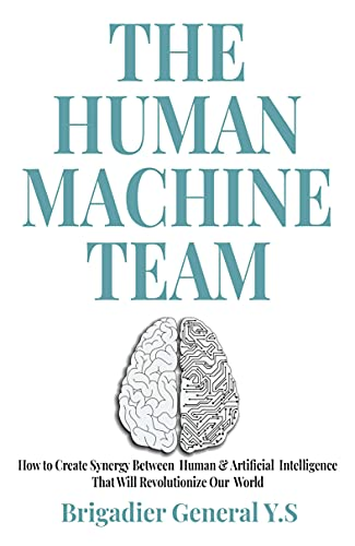 The Human-Machine Team: How to Create Synergy Between Human & Artificial Intelligence That Will Revolutionize Our World