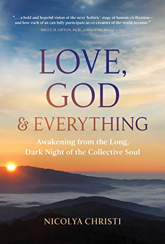Love, God, and Everything: Awakening from the Long, Dark Night of the Collective Soul