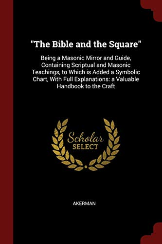 'The Bible and the Square': Being a Masonic Mirror and Guide, Containing Scriptual and Masonic Teachings, to Which is Added a Symbolic Chart, With Full Explanations: a Valuable Handbook to the Craft