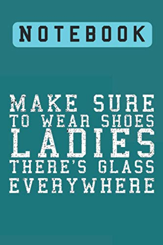 Make Sure To Wear Shoes, Ladies. There's Glass Everywhere, Notebook: Lined Notebook / journal...