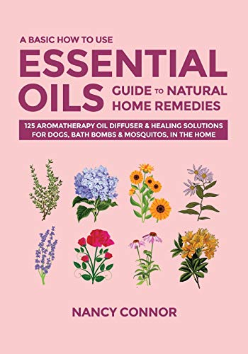A Basic How to Use Essential Oils Guide to Natural Home Remedies: 125 Aromatherapy Oil Diffuser & Healing Solutions for Dogs, Bath Bombs & Mosquitos, ... Recipes and Natural Home Remedies, Band 4)