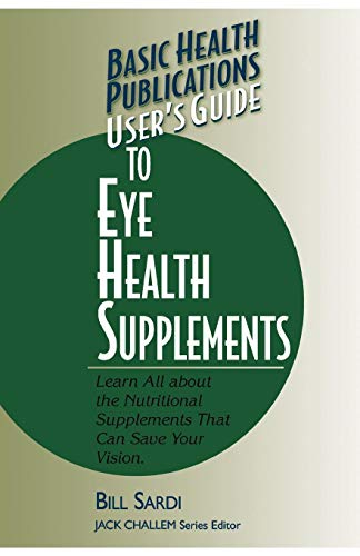 User's Guide to Eye Health Supplements: Learn All About the Nutritional Supplements That Can Save Your Vision (Basic Hea