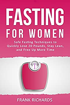 Fasting For Women: Safe Fasting Techniques to Quickly Lose 20 Pounds, Stay Lean, and Free Up More Time (Intermittent Fasting, Intermittent Fasting For Women, Fasting for Weight Loss, Fasting Diet) by [Frank Richards]