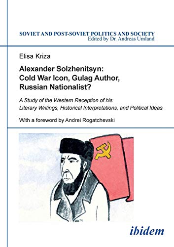 Alexander Solzhenitsyn: Cold War Icon, Gulag Author, Russian Nationalist?: A Study Of The Western Reception Of His Literary Writings, Historical ... (Soviet and Post-Soviet Politics and Society)
