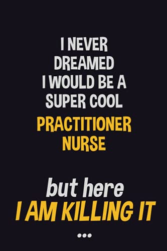 I never dreamed I would be a super cool practitioner nurse but here I am killing it: Job Related Motivational Quotes 6x9 120 Pages Blank Lined Writing Notebook Journal