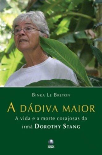 A Dádiva Maior. A Vida E A Morte Corajosa Da Irmã Dorothy Stang