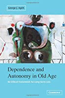 Dependence and Autonomy in Old Age: An Ethical Framework for Long-term Care