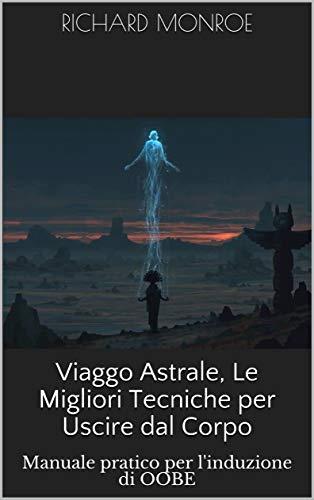 Viaggo Astrale, Le Migliori Tecniche per Uscire dal Corpo: Manuale pratico per l'induzione di OOBE