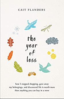 The Year of Less: How I Stopped Shopping, Gave Away My Belongings, and Discovered Life is Worth More Than Anything You Can Buy in a Store by [Cait Flanders]