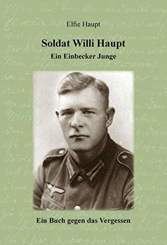 Soldat Willi Haupt - Ein Einbecker Junge: Ein Buch gegen das Vergessen
