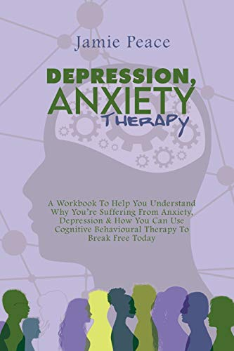 Depression, Anxiety Therapy: A Workbook To Help You Understand Why You're Suffering From Anxiety, Depression & How You Can Use Cognitive Behavioural Therapy To Break Free Today