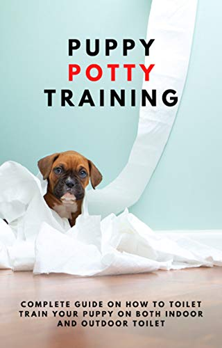 PUPPY POTTY TRAINING : Complete guide on how to toilet train your puppy on both indoor and outdoor toilet