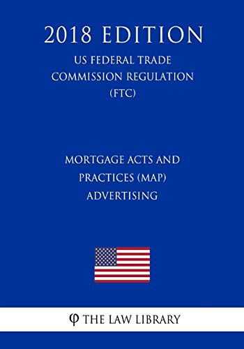 Mortgage Acts and Practices (MAP) - Advertising (US Federal Trade Commission Regulation) (FTC) (2018 Edition)